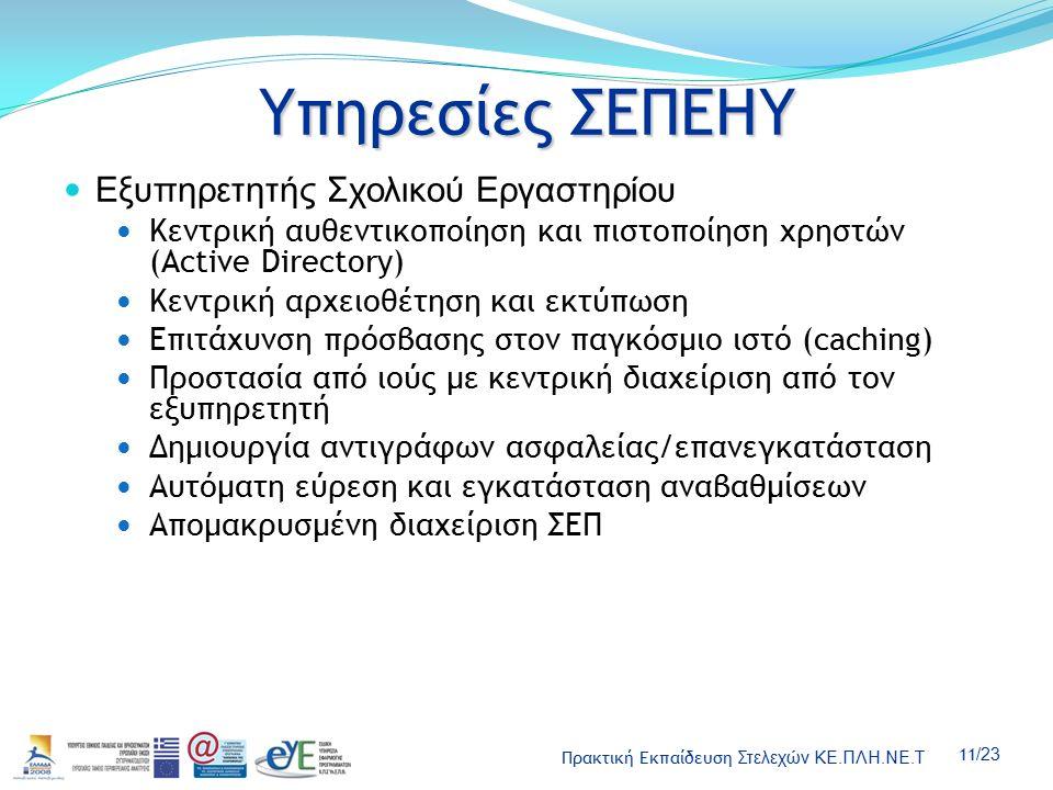 Πρακτική Εκπαίδευση Στελεχών ΚΕ.ΠΛΗ.ΝΕ.Τ 11 /23 Υπηρεσίες ΣΕΠΕΗΥ Εξυπηρετητής Σχολικού Εργαστηρίου Κεντρική αυθεντικοποίηση και πιστοποίηση χρηστών (Active Directory) Κεντρική αρχειοθέτηση και εκτύπωση Επιτάχυνση πρόσβασης στον παγκόσμιο ιστό (caching) Προστασία από ιούς με κεντρική διαχείριση από τον εξυπηρετητή Δημιουργία αντιγράφων ασφαλείας/επανεγκατάσταση Αυτόματη εύρεση και εγκατάσταση αναβαθμίσεων Απομακρυσμένη διαχείριση ΣΕΠ