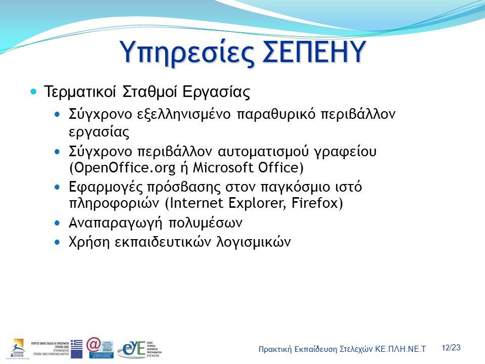 Πρακτική Εκπαίδευση Στελεχών ΚΕ.ΠΛΗ.ΝΕ.Τ 12 /23 Υπηρεσίες ΣΕΠΕΗΥ Τερματικοί Σταθμοί Εργασίας Σύγχρονο εξελληνισμένο παραθυρικό περιβάλλον εργασίας Σύγχρονο περιβάλλον αυτοματισμού γραφείου (OpenOffice.org ή Microsoft Office) Εφαρμογές πρόσβασης στον παγκόσμιο ιστό πληροφοριών (Internet Explorer, Firefox) Αναπαραγωγή πολυμέσων Χρήση εκπαιδευτικών λογισμικών