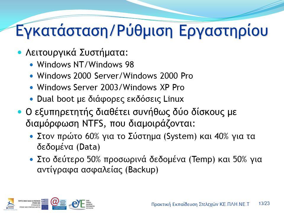Πρακτική Εκπαίδευση Στελεχών ΚΕ.ΠΛΗ.ΝΕ.Τ 13 /23 Εγκατάσταση/Ρύθμιση Εργαστηρίου Λειτουργικά Συστήματα: Windows NT/Windows 98 Windows 2000 Server/Windows 2000 Pro Windows Server 2003/Windows XP Pro Dual boot με διάφορες εκδόσεις Linux Ο εξυπηρετητής διαθέτει συνήθως δύο δίσκους με διαμόρφωση NTFS, που διαμοιράζονται: Στον πρώτο 60% για το Σύστημα (System) και 40% για τα δεδομένα (Data) Στο δεύτερο 50% προσωρινά δεδομένα (Temp) και 50% για αντίγραφα ασφαλείας (Backup)