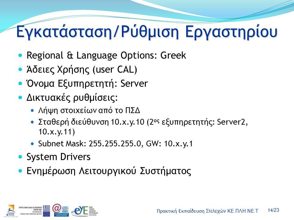 Πρακτική Εκπαίδευση Στελεχών ΚΕ.ΠΛΗ.ΝΕ.Τ 14 /23 Εγκατάσταση/Ρύθμιση Εργαστηρίου Regional & Language Options: Greek Άδειες Χρήσης (user CAL) Όνομα Εξυπηρετητή: Server Δικτυακές ρυθμίσεις: Λήψη στοιχείων από το ΠΣΔ Σταθερή διεύθυνση 10.x.y.10 (2 ος εξυπηρετητής: Server2, 10.x.y.11) Subnet Mask: 255.255.255.0, GW: 10.x.y.1 System Drivers Ενημέρωση Λειτουργικού Συστήματος