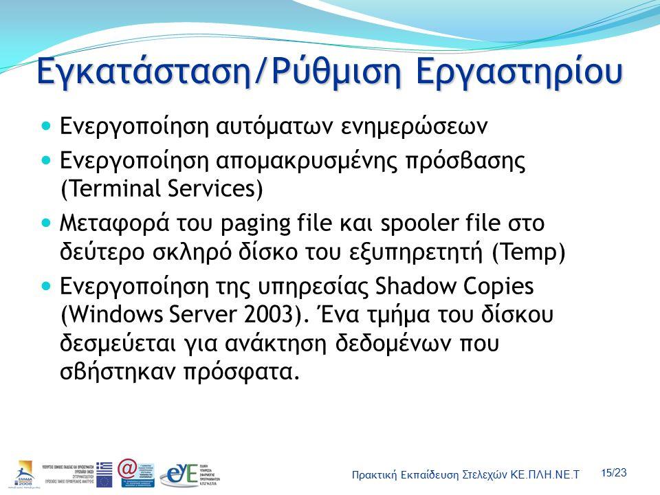 Πρακτική Εκπαίδευση Στελεχών ΚΕ.ΠΛΗ.ΝΕ.Τ 15 /23 Εγκατάσταση/Ρύθμιση Εργαστηρίου Ενεργοποίηση αυτόματων ενημερώσεων Ενεργοποίηση απομακρυσμένης πρόσβασης (Terminal Services) Μεταφορά του paging file και spooler file στο δεύτερο σκληρό δίσκο του εξυπηρετητή (Temp) Ενεργοποίηση της υπηρεσίας Shadow Copies (Windows Server 2003).