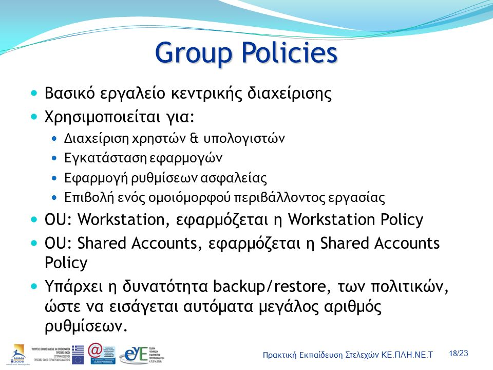 Πρακτική Εκπαίδευση Στελεχών ΚΕ.ΠΛΗ.ΝΕ.Τ 18 /23 Group Policies Βασικό εργαλείο κεντρικής διαχείρισης Χρησιμοποιείται για: Διαχείριση χρηστών & υπολογιστών Εγκατάσταση εφαρμογών Εφαρμογή ρυθμίσεων ασφαλείας Επιβολή ενός ομοιόμορφού περιβάλλοντος εργασίας OU: Workstation, εφαρμόζεται η Workstation Policy OU: Shared Accounts, εφαρμόζεται η Shared Accounts Policy Υπάρχει η δυνατότητα backup/restore, των πολιτικών, ώστε να εισάγεται αυτόματα μεγάλος αριθμός ρυθμίσεων.