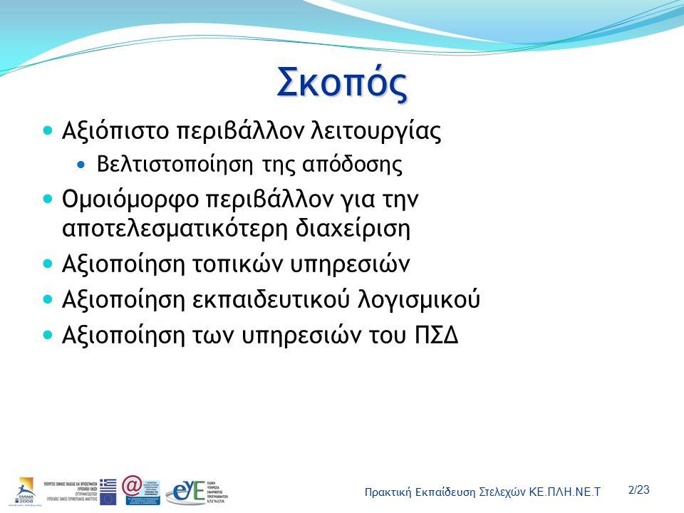 Πρακτική Εκπαίδευση Στελεχών ΚΕ.ΠΛΗ.ΝΕ.Τ 2 /23 Σκοπός Αξιόπιστο περιβάλλον λειτουργίας Βελτιστοποίηση της απόδοσης Ομοιόμορφο περιβάλλον για την αποτελεσματικότερη διαχείριση Αξιοποίηση τοπικών υπηρεσιών Αξιοποίηση εκπαιδευτικού λογισμικού Αξιοποίηση των υπηρεσιών του ΠΣΔ