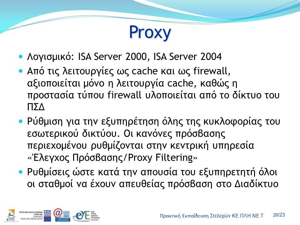 Πρακτική Εκπαίδευση Στελεχών ΚΕ.ΠΛΗ.ΝΕ.Τ 20 /23 Proxy Λογισμικό: ISA Server 2000, ISA Server 2004 Από τις λειτουργίες ως cache και ως firewall, αξιοποιείται μόνο η λειτουργία cache, καθώς η προστασία τύπου firewall υλοποιείται από το δίκτυο του ΠΣΔ Ρύθμιση για την εξυπηρέτηση όλης της κυκλοφορίας του εσωτερικού δικτύου.