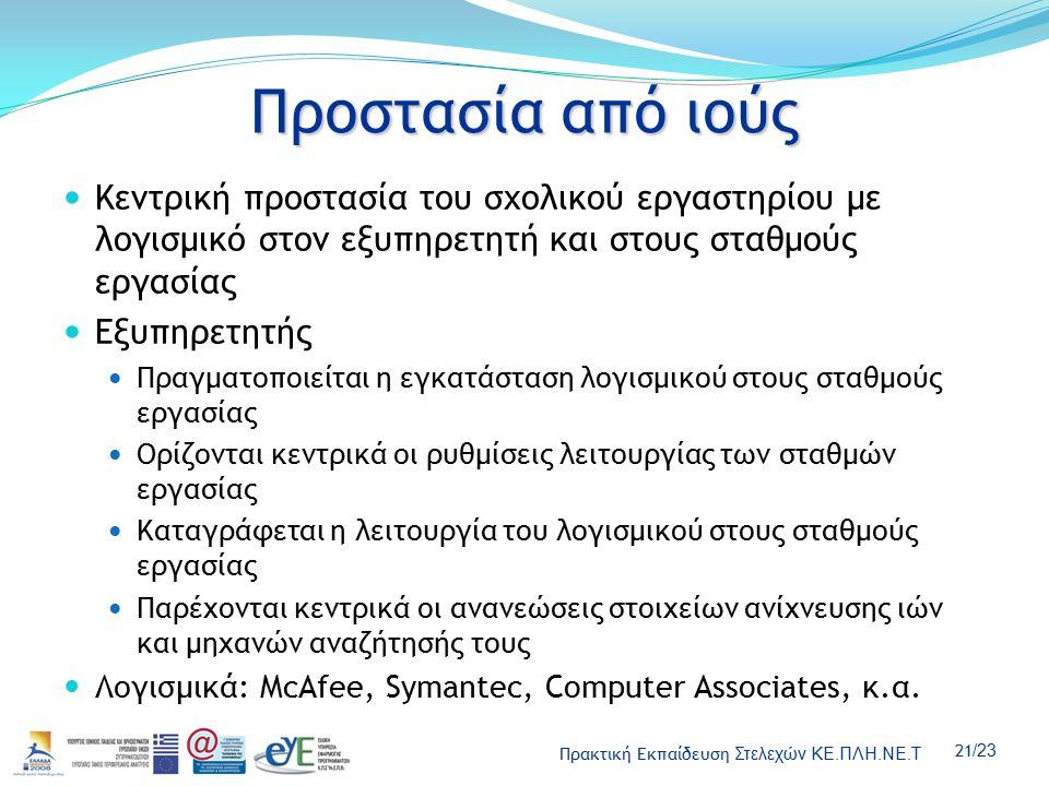 Πρακτική Εκπαίδευση Στελεχών ΚΕ.ΠΛΗ.ΝΕ.Τ 21 /23 Προστασία από ιούς Κεντρική προστασία του σχολικού εργαστηρίου με λογισμικό στον εξυπηρετητή και στους σταθμούς εργασίας Εξυπηρετητής Πραγματοποιείται η εγκατάσταση λογισμικού στους σταθμούς εργασίας Ορίζονται κεντρικά οι ρυθμίσεις λειτουργίας των σταθμών εργασίας Καταγράφεται η λειτουργία του λογισμικού στους σταθμούς εργασίας Παρέχονται κεντρικά οι ανανεώσεις στοιχείων ανίχνευσης ιών και μηχανών αναζήτησής τους Λογισμικά: McAfee, Symantec, Computer Associates, κ.α.