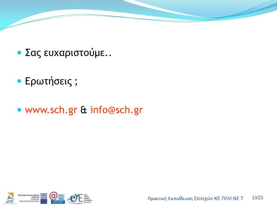 Πρακτική Εκπαίδευση Στελεχών ΚΕ.ΠΛΗ.ΝΕ.Τ 23 /23 Σας ευχαριστούμε.. Ερωτήσεις ; www.sch.gr & info@sch.gr