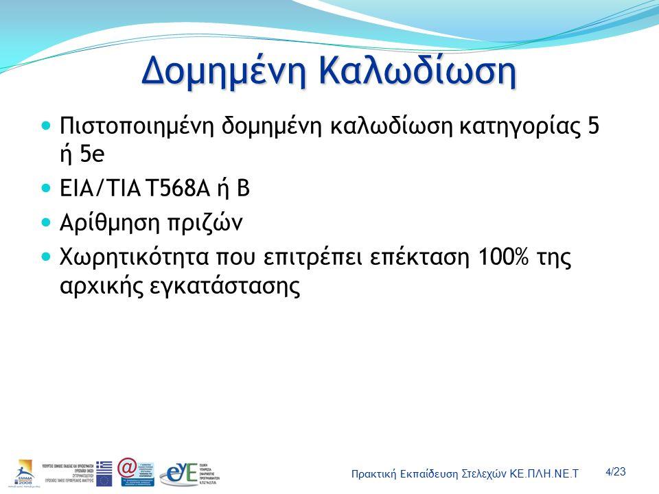 Πρακτική Εκπαίδευση Στελεχών ΚΕ.ΠΛΗ.ΝΕ.Τ 4 /23 Δομημένη Καλωδίωση Πιστοποιημένη δομημένη καλωδίωση κατηγορίας 5 ή 5e EIA/TIA T568A ή Β Αρίθμηση πριζών Χωρητικότητα που επιτρέπει επέκταση 100% της αρχικής εγκατάστασης