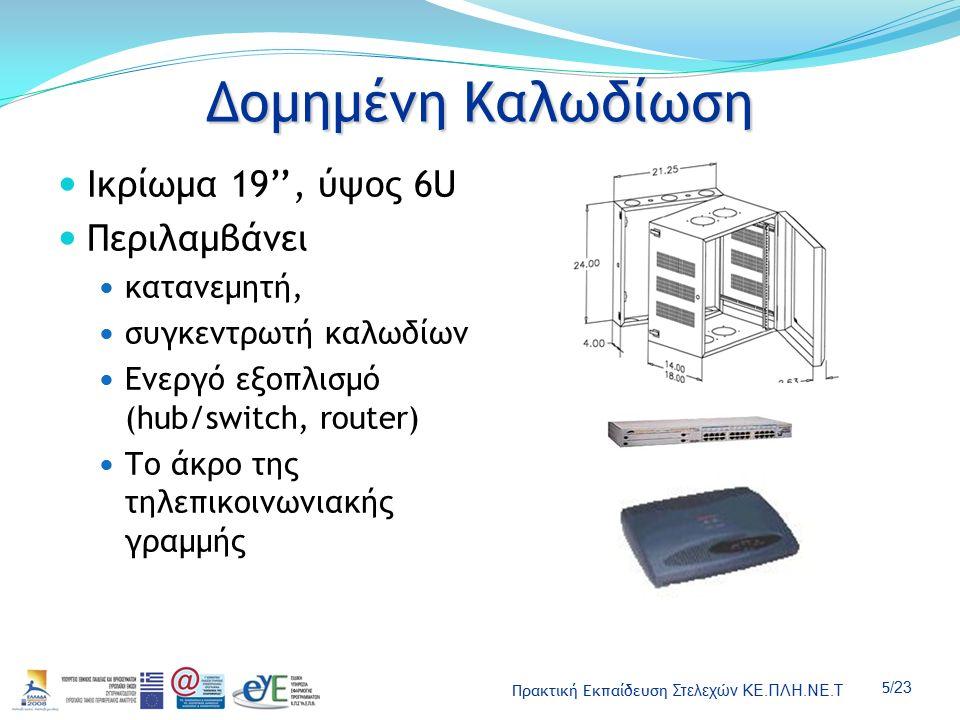 Πρακτική Εκπαίδευση Στελεχών ΚΕ.ΠΛΗ.ΝΕ.Τ 5 /23 Δομημένη Καλωδίωση Ικρίωμα 19'', ύψος 6U Περιλαμβάνει κατανεμητή, συγκεντρωτή καλωδίων Ενεργό εξοπλισμό (hub/switch, router) Το άκρο της τηλεπικοινωνιακής γραμμής