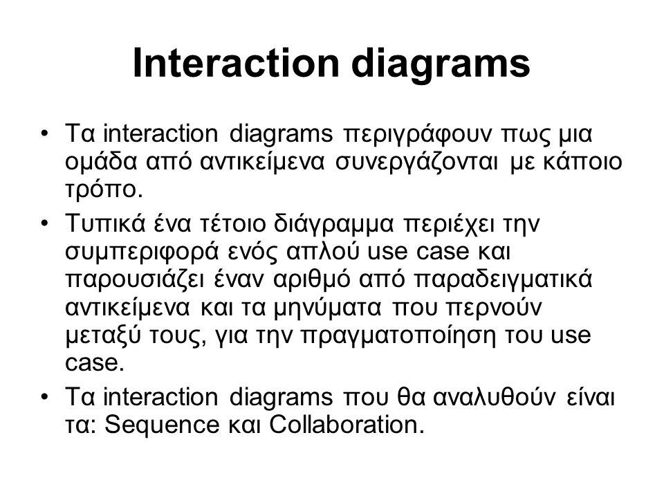 Interaction diagrams Τα interaction diagrams περιγράφουν πως μια ομάδα από αντικείμενα συνεργάζονται με κάποιο τρόπο. Τυπικά ένα τέτοιο διάγραμμα περι