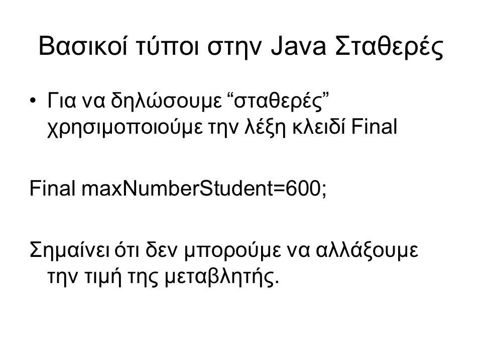 Βασικοί τύποι στην Java Σταθερές Για να δηλώσουμε σταθερές χρησιμοποιούμε την λέξη κλειδί Final Final maxNumberStudent=600; Σημαίνει ότι δεν μπορούμε να αλλάξουμε την τιμή της μεταβλητής.