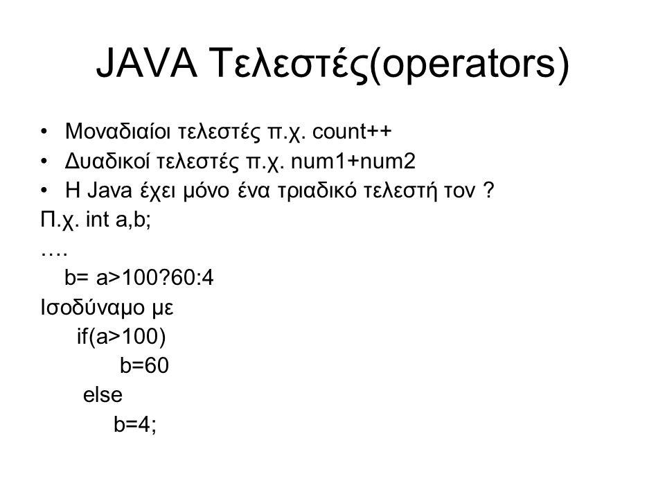 JAVA Τελεστές(operators) Μοναδιαίοι τελεστές π.χ. count++ Δυαδικοί τελεστές π.χ. num1+num2 Η Java έχει μόνο ένα τριαδικό τελεστή τον ? Π.χ. int a,b; …