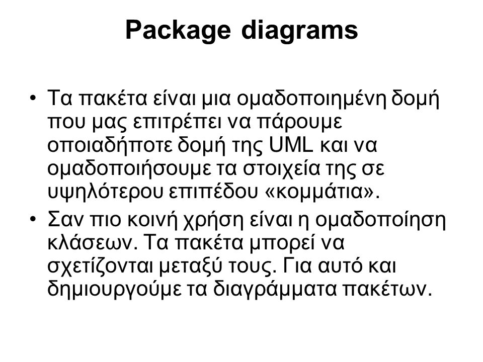 Package diagrams Τα πακέτα είναι μια ομαδοποιημένη δομή που μας επιτρέπει να πάρουμε οποιαδήποτε δομή της UML και να ομαδοποιήσουμε τα στοιχεία της σε υψηλότερου επιπέδου «κομμάτια».