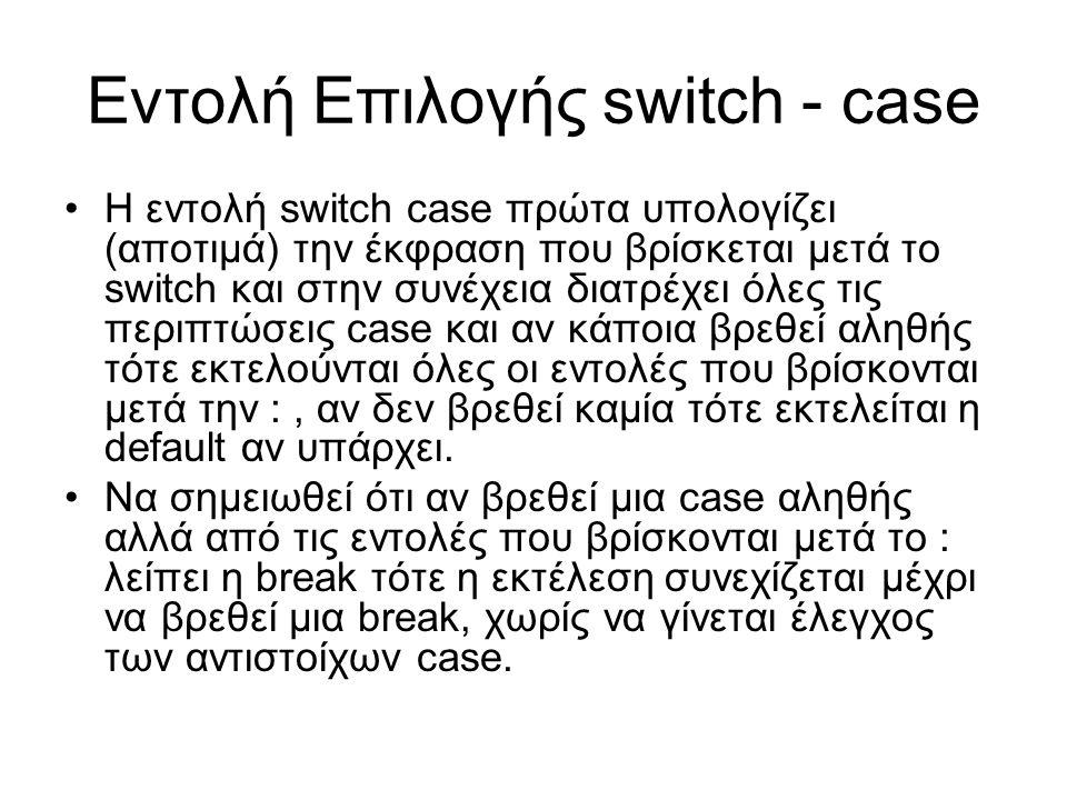 Η εντολή switch case πρώτα υπολογίζει (αποτιμά) την έκφραση που βρίσκεται μετά το switch και στην συνέχεια διατρέχει όλες τις περιπτώσεις case και αν κάποια βρεθεί αληθής τότε εκτελούνται όλες οι εντολές που βρίσκονται μετά την :, αν δεν βρεθεί καμία τότε εκτελείται η default αν υπάρχει.