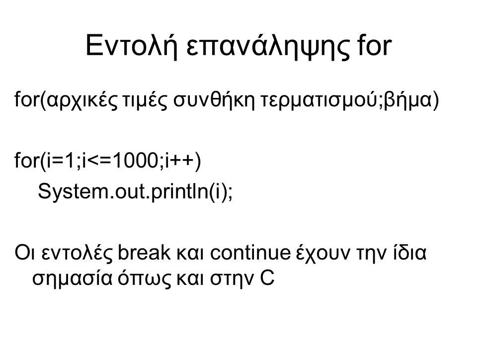 Εντολή επανάληψης for for(αρχικές τιμές συνθήκη τερματισμού;βήμα) for(i=1;i<=1000;i++) System.out.println(i); Οι εντολές break και continue έχουν την