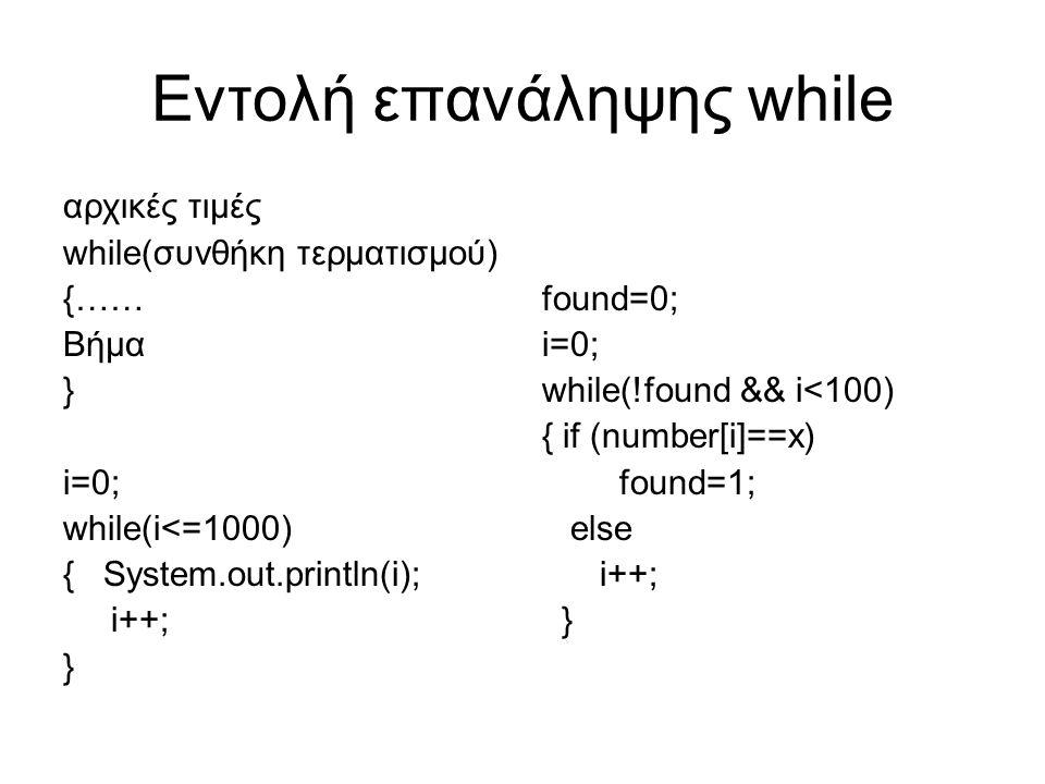 Εντολή επανάληψης while αρχικές τιμές while(συνθήκη τερματισμού) {…… Βήμα } i=0; while(i<=1000) { System.out.println(i); i++; } found=0; i=0; while(!found && i<100) { if (number[i]==x) found=1; else i++; }