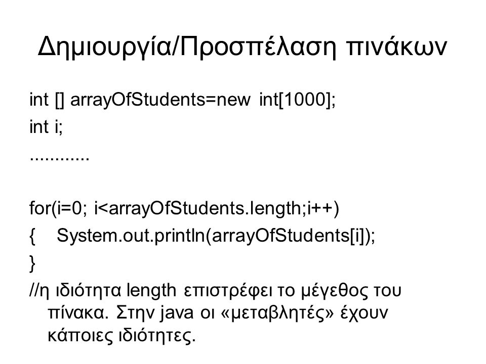 Δημιουργία/Προσπέλαση πινάκων int [] arrayOfStudents=new int[1000]; int i;............ for(i=0; i<arrayOfStudents.length;i++) { System.out.println(arr