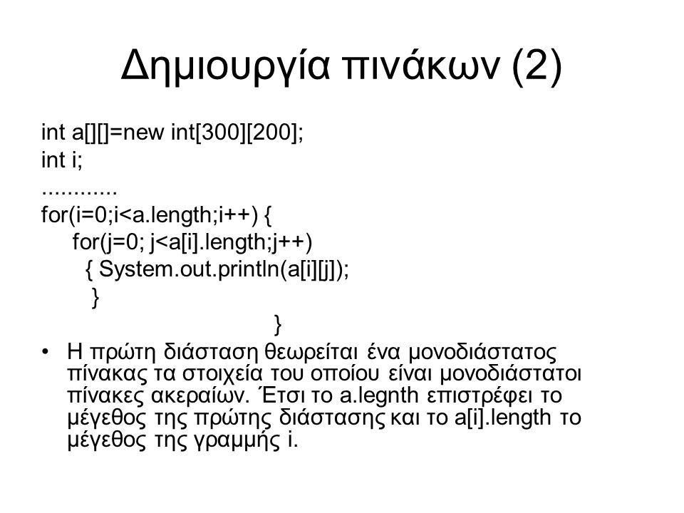 Δημιουργία πινάκων (2) int a[][]=new int[300][200]; int i;............ for(i=0;i<a.length;i++) { for(j=0; j<a[i].length;j++) { System.out.println(a[i]