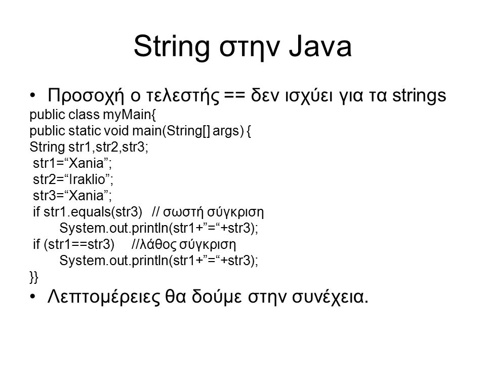 String στην Java Προσοχή ο τελεστής == δεν ισχύει για τα strings public class myMain{ public static void main(String[] args) { String str1,str2,str3;