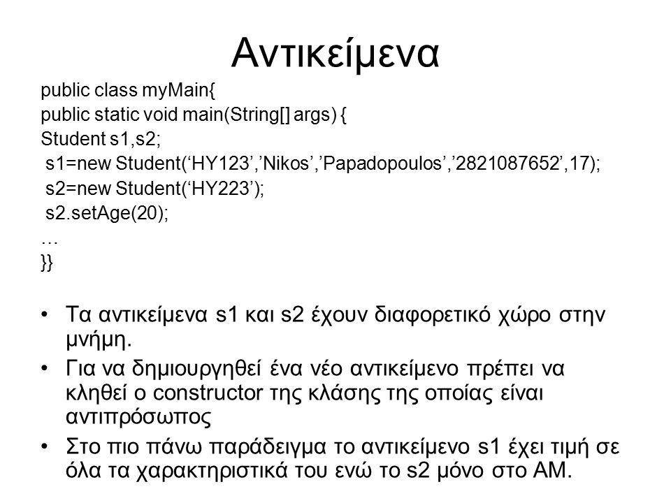 Αντικείμενα public class myMain{ public static void main(String[] args) { Student s1,s2; s1=new Student('HY123','Nikos','Papadopoulos','2821087652',17); s2=new Student('HY223'); s2.setAge(20); … }} Τα αντικείμενα s1 και s2 έχουν διαφορετικό χώρο στην μνήμη.