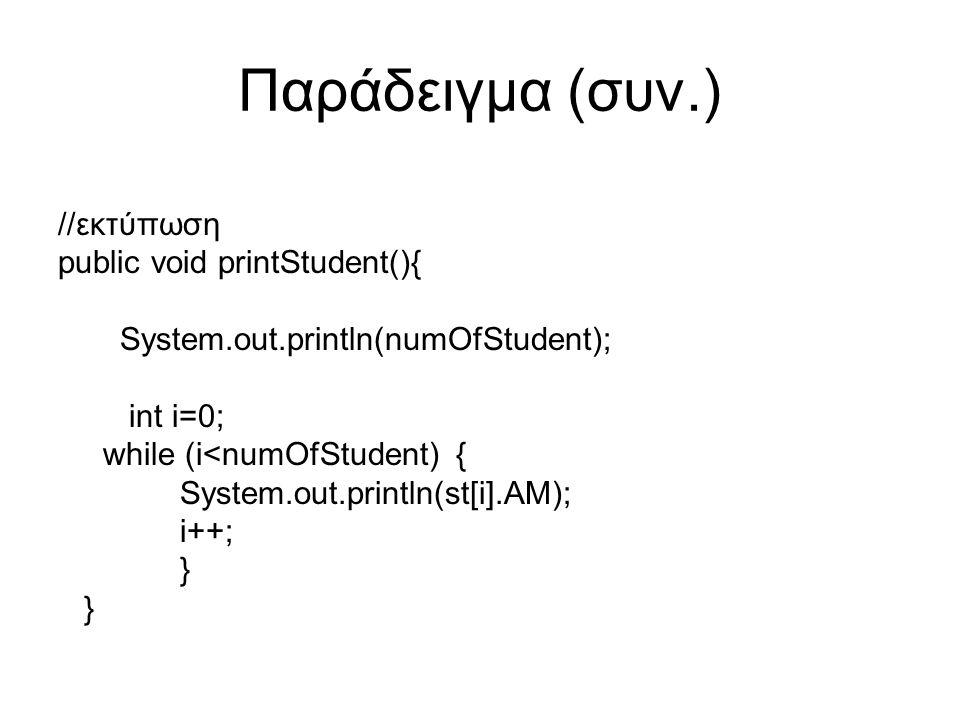 Παράδειγμα (συν.) //εκτύπωση public void printStudent(){ System.out.println(numOfStudent); int i=0; while (i<numOfStudent) { System.out.println(st[i].AM); i++; }