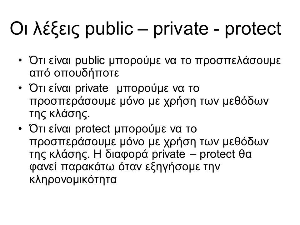 Οι λέξεις public – private - protect Ότι είναι public μπορούμε να το προσπελάσουμε από οπουδήποτε Ότι είναι private μπορούμε να το προσπεράσουμε μόνο με χρήση των μεθόδων της κλάσης.