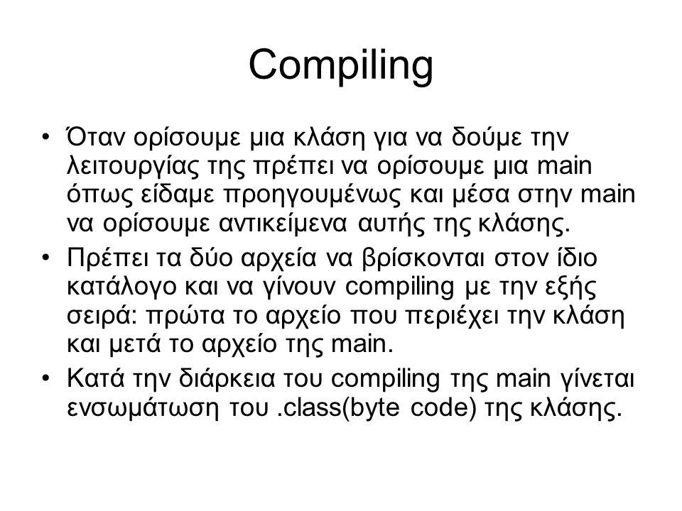Compiling Όταν ορίσουμε μια κλάση για να δούμε την λειτουργίας της πρέπει να ορίσουμε μια main όπως είδαμε προηγουμένως και μέσα στην main να ορίσουμε