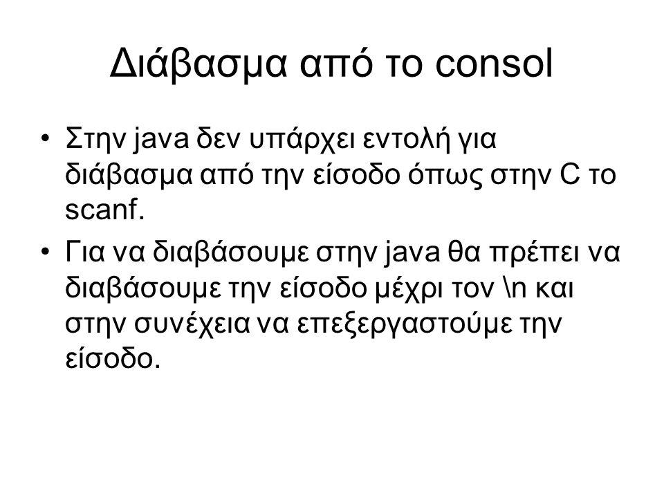 Διάβασμα από το consol Στην java δεν υπάρχει εντολή για διάβασμα από την είσοδο όπως στην C το scanf. Για να διαβάσουμε στην java θα πρέπει να διαβάσο