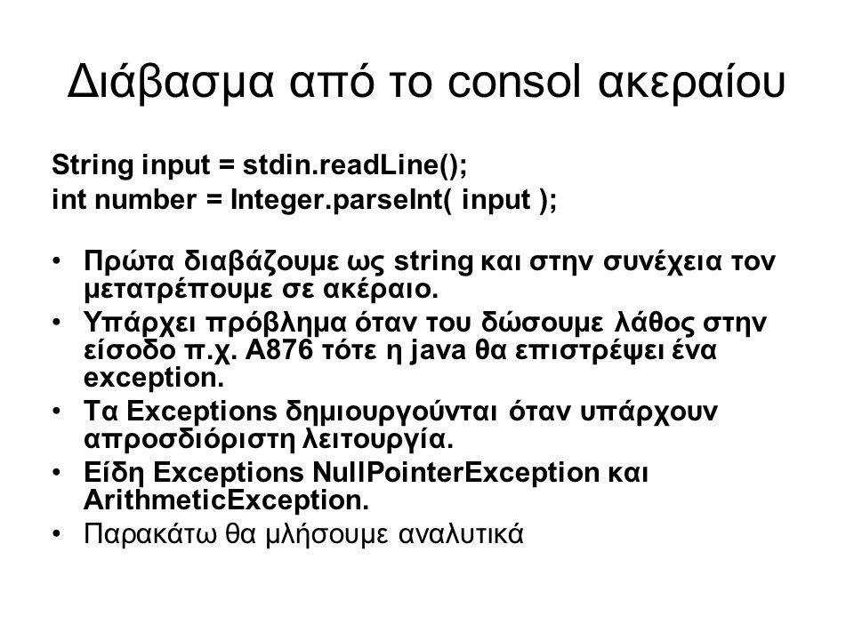 Διάβασμα από το consol ακεραίου String input = stdin.readLine(); int number = Integer.parseInt( input ); Πρώτα διαβάζουμε ως string και στην συνέχεια τον μετατρέπουμε σε ακέραιο.