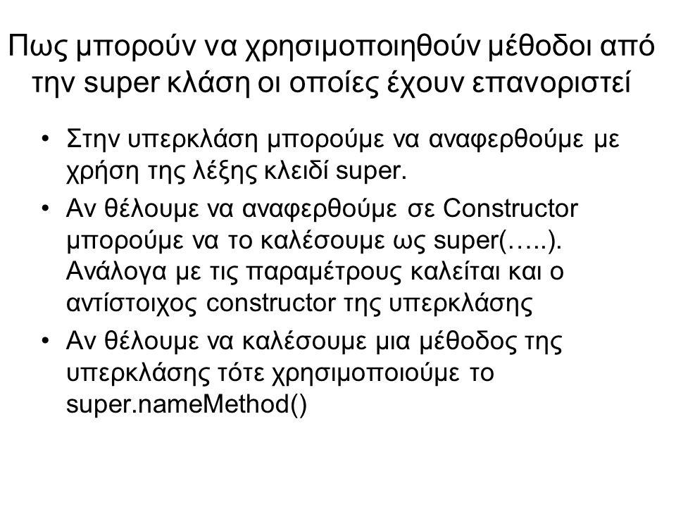 Πως μπορούν να χρησιμοποιηθούν μέθοδοι από την super κλάση οι οποίες έχουν επανοριστεί Στην υπερκλάση μπορούμε να αναφερθούμε με χρήση της λέξης κλειδί super.