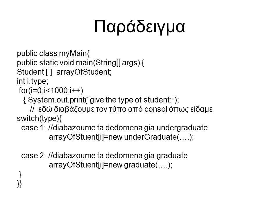 Παράδειγμα public class myMain{ public static void main(String[] args) { Student [ ] arrayOfStudent; int i,type; for(i=0;i<1000;i++) { System.out.prin