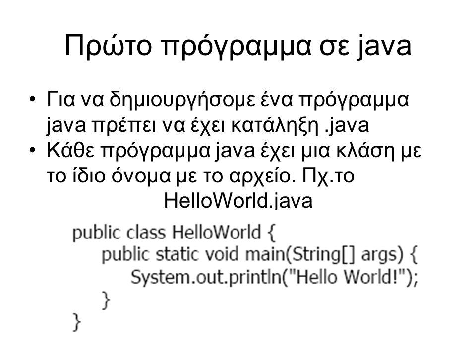 Πρώτο πρόγραμμα σε java Για να δημιουργήσομε ένα πρόγραμμα java πρέπει να έχει κατάληξη.java Κάθε πρόγραμμα java έχει μια κλάση με το ίδιο όνομα με το