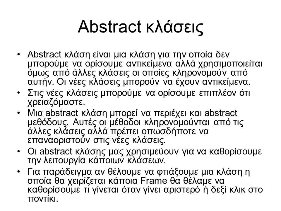 Abstract κλάσεις Abstract κλάση είναι μια κλάση για την οποία δεν μπορούμε να ορίσουμε αντικείμενα αλλά χρησιμοποιείται όμως από άλλες κλάσεις οι οποίες κληρονομούν από αυτήν.