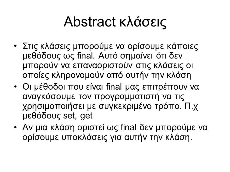 Abstract κλάσεις Στις κλάσεις μπορούμε να ορίσουμε κάποιες μεθόδους ως final. Αυτό σημαίνει ότι δεν μπορούν να επαναοριστούν στις κλάσεις οι οποίες κλ