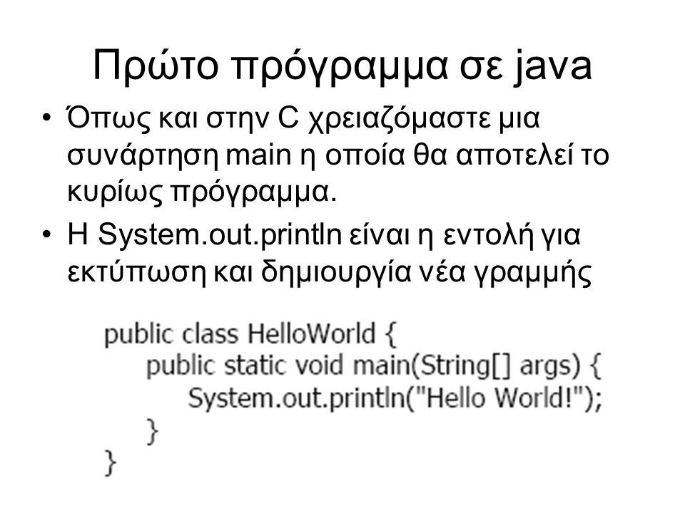 Πρώτο πρόγραμμα σε java Όπως και στην C χρειαζόμαστε μια συνάρτηση main η οποία θα αποτελεί το κυρίως πρόγραμμα. Η System.out.println είναι η εντολή γ