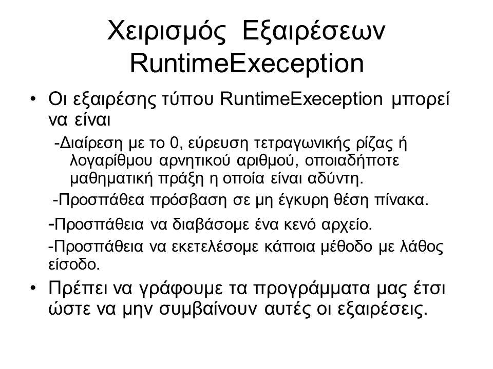 Χειρισμός Εξαιρέσεων RuntimeExeception Οι εξαιρέσης τύπου RuntimeExeception μπορεί να είναι -Διαίρεση με το 0, εύρευση τετραγωνικής ρίζας ή λογαρίθμου αρνητικού αριθμού, οποιαδήποτε μαθηματική πράξη η οποία είναι αδύντη.