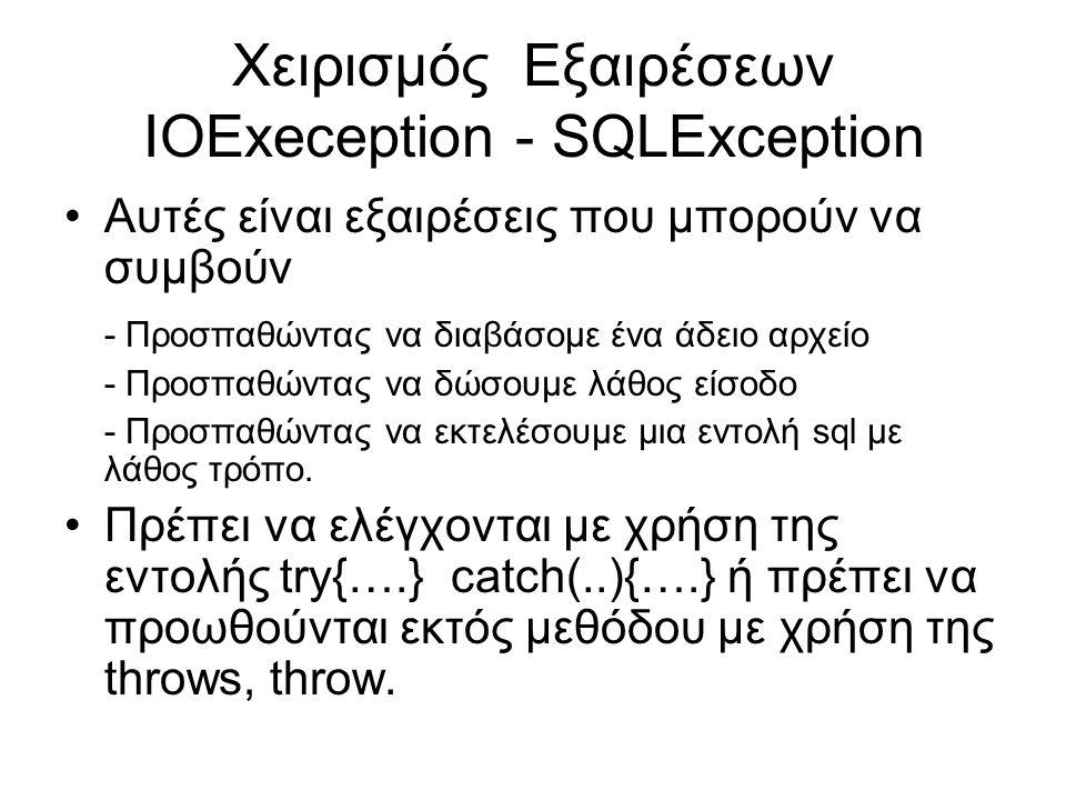 Χειρισμός Εξαιρέσεων ΙΟExeception - SQLException Αυτές είναι εξαιρέσεις που μπορούν να συμβούν - Προσπαθώντας να διαβάσομε ένα άδειο αρχείο - Προσπαθώντας να δώσουμε λάθος είσοδο - Προσπαθώντας να εκτελέσουμε μια εντολή sql με λάθος τρόπο.