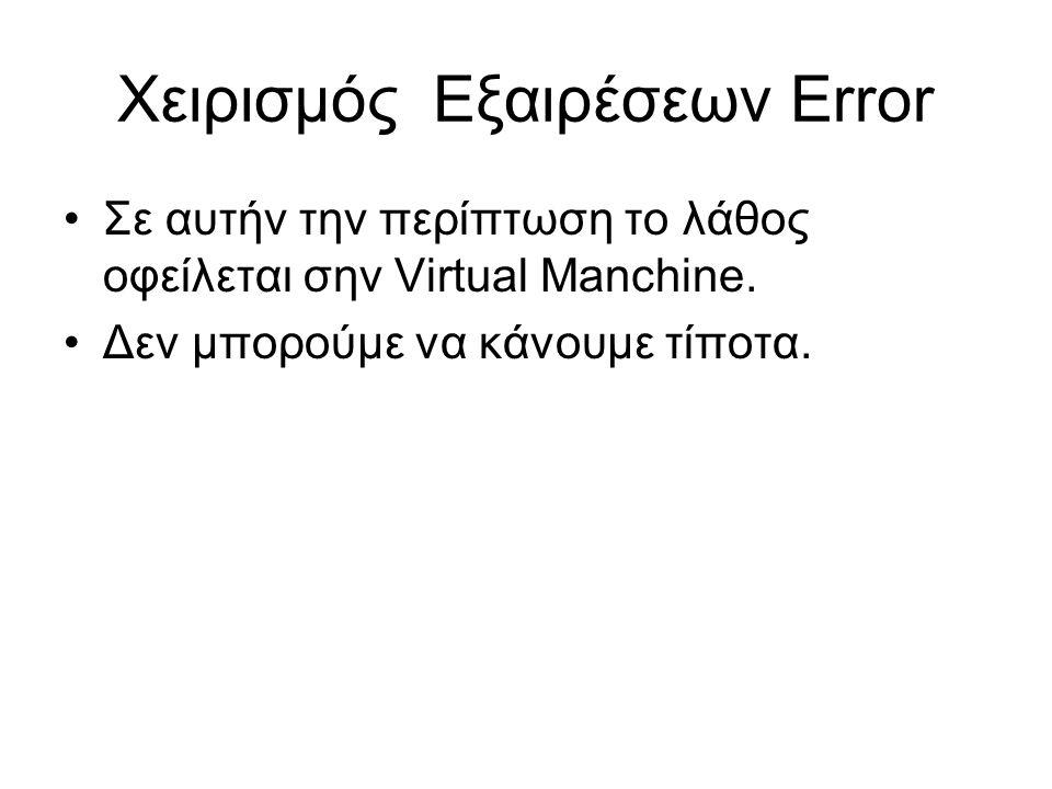 Χειρισμός Εξαιρέσεων Error Σε αυτήν την περίπτωση το λάθος οφείλεται σην Virtual Manchine. Δεν μπορούμε να κάνουμε τίποτα.