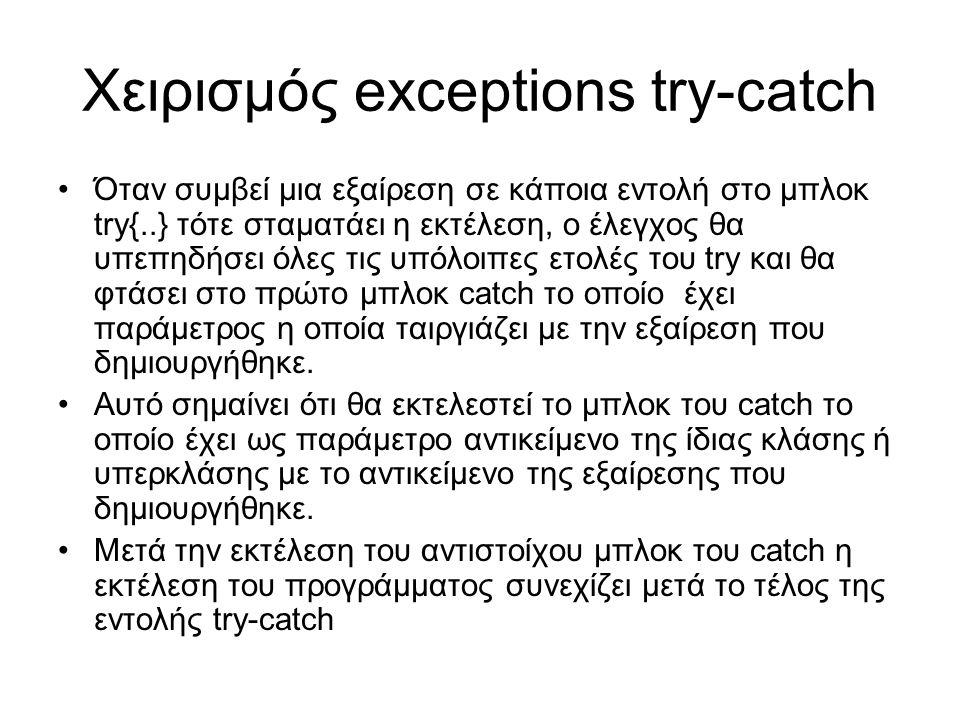 Χειρισμός exceptions try-catch Όταν συμβεί μια εξαίρεση σε κάποια εντολή στο μπλοκ try{..} τότε σταματάει η εκτέλεση, ο έλεγχος θα υπεπηδήσει όλες τις υπόλοιπες ετολές του try και θα φτάσει στο πρώτο μπλοκ catch το οποίο έχει παράμετρος η οποία ταιργιάζει με την εξαίρεση που δημιουργήθηκε.