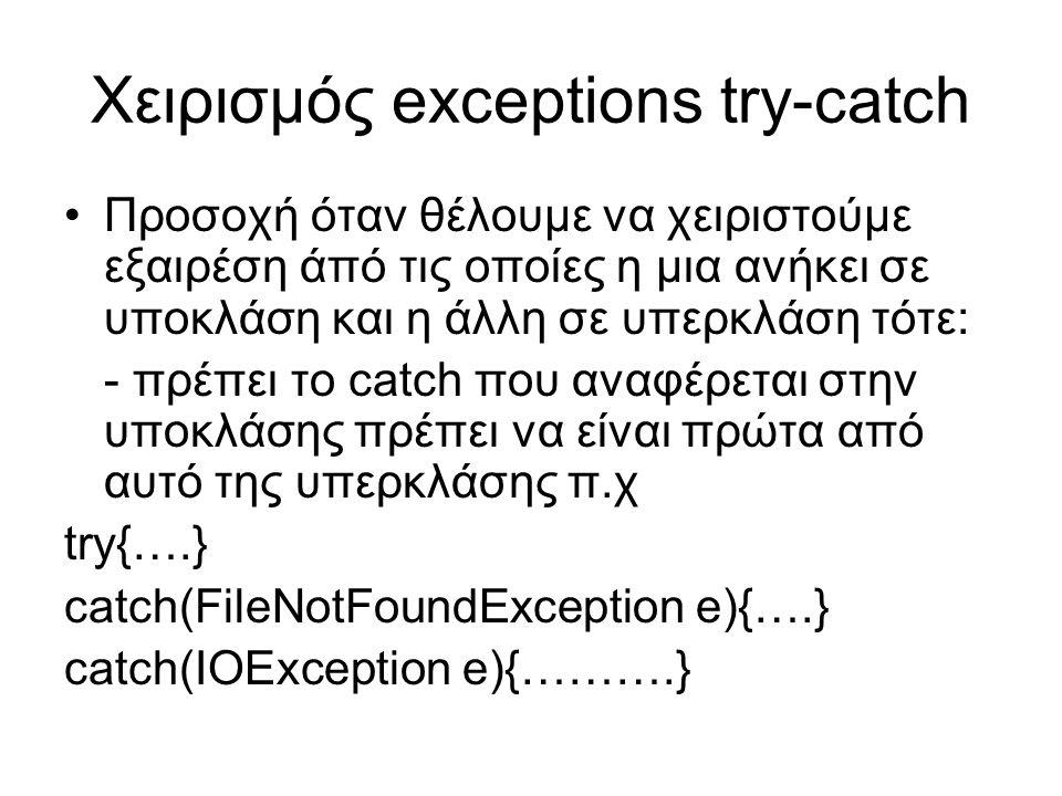 Χειρισμός exceptions try-catch Προσοχή όταν θέλουμε να χειριστούμε εξαιρέση άπό τις οποίες η μια ανήκει σε υποκλάση και η άλλη σε υπερκλάση τότε: - πρέπει το catch που αναφέρεται στην υποκλάσης πρέπει να είναι πρώτα από αυτό της υπερκλάσης π.χ try{….} catch(FileNotFoundException e){….} catch(IOException e){……….}