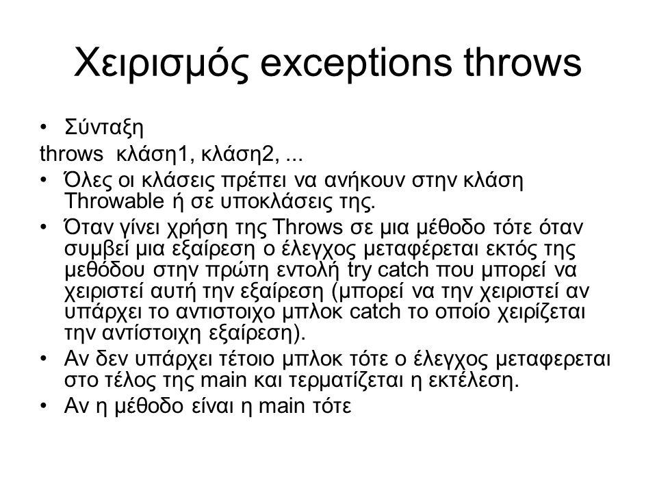 Χειρισμός exceptions throws Σύνταξη throws κλάση1, κλάση2,... Όλες οι κλάσεις πρέπει να ανήκουν στην κλάση Throwable ή σε υποκλάσεις της. Όταν γίνει χ