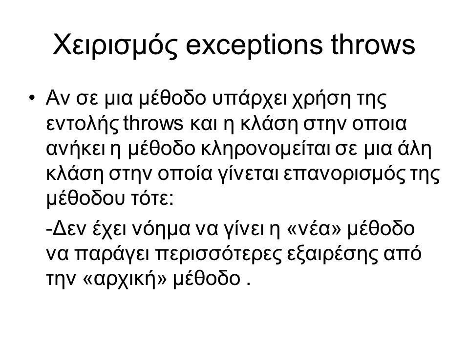 Χειρισμός exceptions throws Αν σε μια μέθοδο υπάρχει χρήση της εντολής throws και η κλάση στην οποια ανήκει η μέθοδο κληρονομείται σε μια άλη κλάση στην οποία γίνεται επανορισμός της μέθοδου τότε: -Δεν έχει νόημα να γίνει η «νέα» μέθοδο να παράγει περισσότερες εξαιρέσης από την «αρχική» μέθοδο.