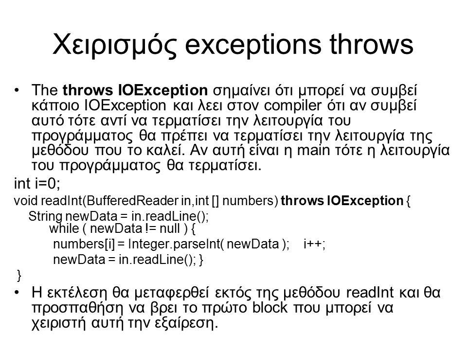 Χειρισμός exceptions throws The throws IOException σημαίνει ότι μπορεί να συμβεί κάποιο IOException και λεει στον compiler ότι αν συμβεί αυτό τότε αντί να τερματίσει την λειτουργία του προγράμματος θα πρέπει να τερματίσει την λειτουργία της μεθόδου που το καλεί.