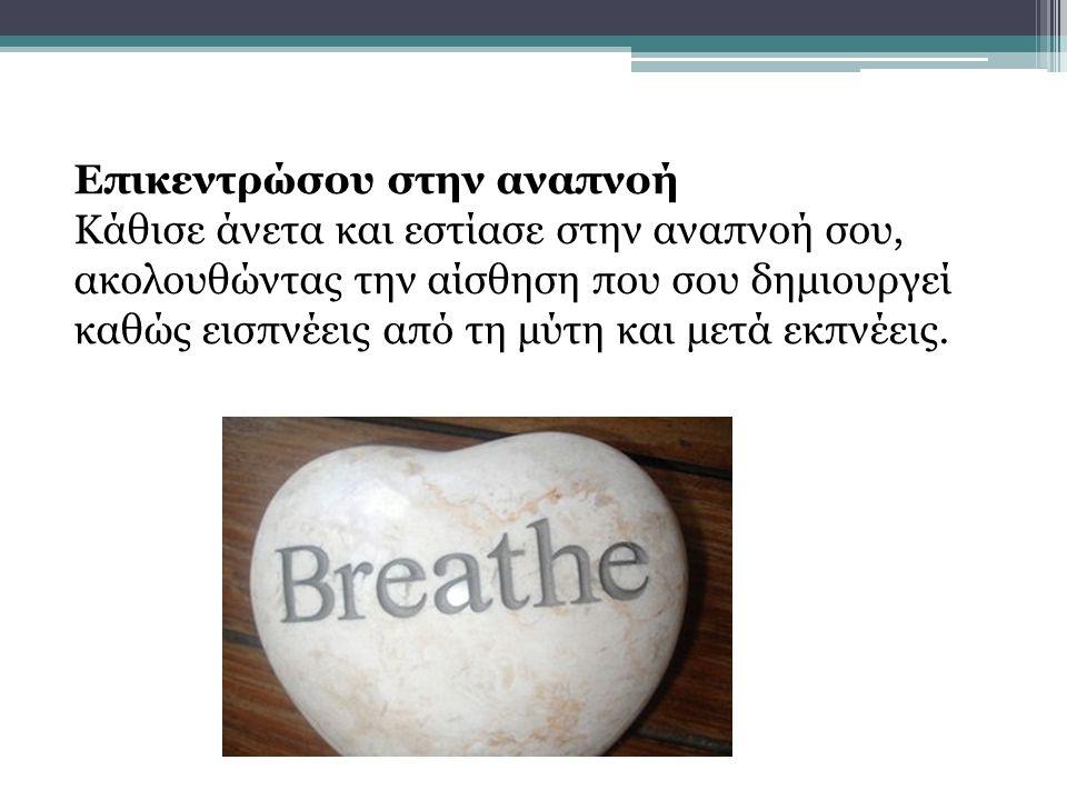 Επικεντρώσου στην αναπνοή Κάθισε άνετα και εστίασε στην αναπνοή σου, ακολουθώντας την αίσθηση που σου δημιουργεί καθώς εισπνέεις από τη μύτη και μετά