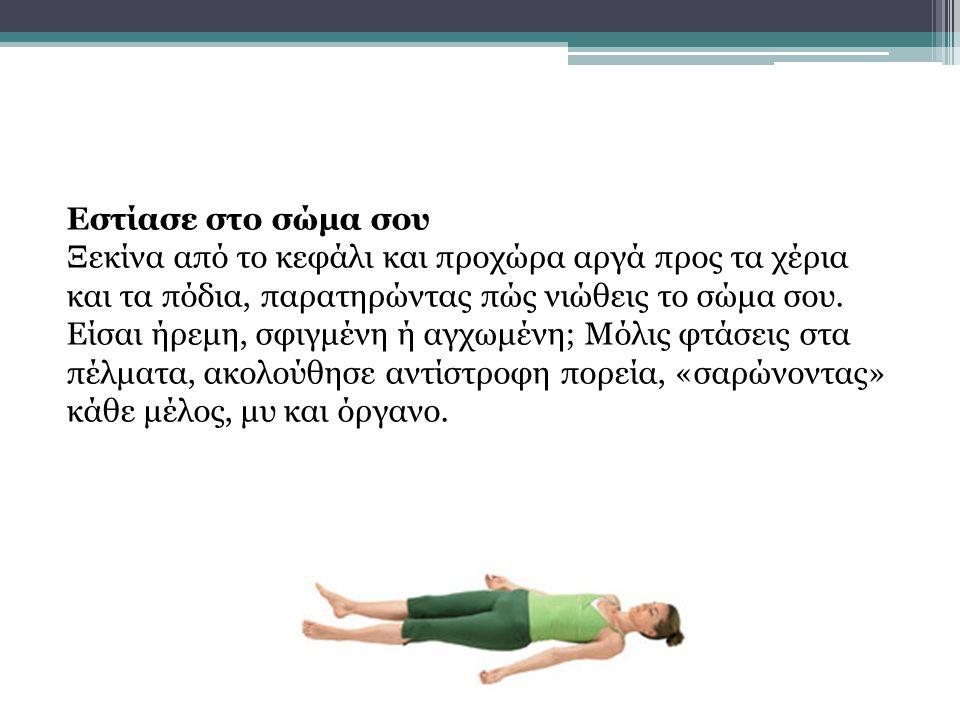 Εστίασε στο σώμα σου Ξεκίνα από το κεφάλι και προχώρα αργά προς τα χέρια και τα πόδια, παρατηρώντας πώς νιώθεις το σώμα σου.