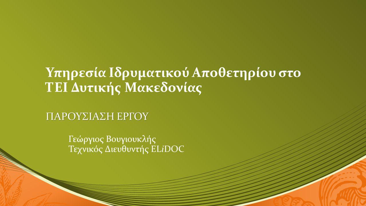 Υπηρεσία Ιδρυματικού Αποθετηρίου στο ΤΕΙ Δυτικής Μακεδονίας ΠΑΡΟΥΣΙΑΣΗ ΕΡΓΟΥ Γεώργιος Βουγιουκλής Τεχνικός Διευθυντής ELiDOC