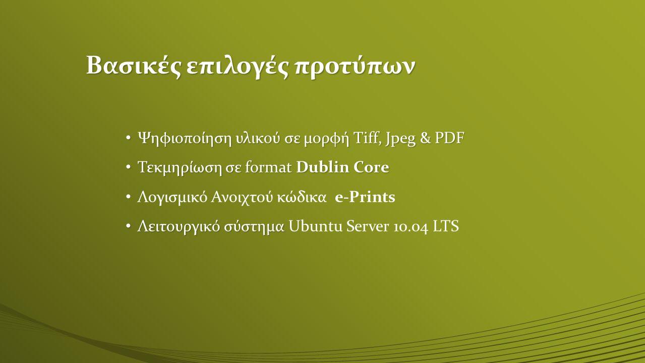 Βασικές επιλογές προτύπων Ψηφιοποίηση υλικού σε μορφή Tiff, Jpeg & PDF Ψηφιοποίηση υλικού σε μορφή Tiff, Jpeg & PDF Τεκμηρίωση σε format Dublin Core Τεκμηρίωση σε format Dublin Core Λογισμικό Ανοιχτού κώδικα e-Prints Λειτουργικό σύστημα Λειτουργικό σύστημα Ubuntu Server 10.04 LTS