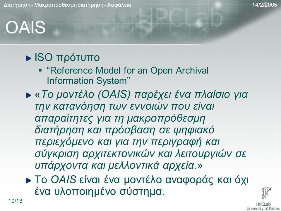 14/2/2005Διατήρηση - Μακροπρόθεσμη διατήρηση - Ασφάλεια 10/13 OAIS ISO πρότυπο  Reference Model for an Open Archival Information System «Το μοντέλο (OAIS) παρέχει ένα πλαίσιο για την κατανόηση των εννοιών που είναι απαραίτητες για τη μακροπρόθεσμη διατήρηση και πρόσβαση σε ψηφιακό περιεχόμενο και για την περιγραφή και σύγκριση αρχιτεκτονικών και λειτουργιών σε υπάρχοντα και μελλοντικά αρχεία.» Το OAIS είναι ένα μοντέλο αναφοράς και όχι ένα υλοποιημένο σύστημα.