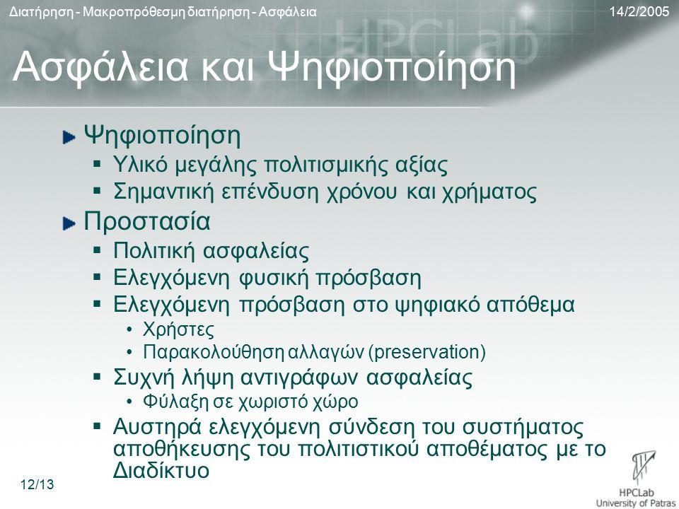 14/2/2005Διατήρηση - Μακροπρόθεσμη διατήρηση - Ασφάλεια 12/13 Ασφάλεια και Ψηφιοποίηση Ψηφιοποίηση  Υλικό μεγάλης πολιτισμικής αξίας  Σημαντική επένδυση χρόνου και χρήματος Προστασία  Πολιτική ασφαλείας  Ελεγχόμενη φυσική πρόσβαση  Ελεγχόμενη πρόσβαση στο ψηφιακό απόθεμα Χρήστες Παρακολούθηση αλλαγών (preservation)  Συχνή λήψη αντιγράφων ασφαλείας Φύλαξη σε χωριστό χώρο  Αυστηρά ελεγχόμενη σύνδεση του συστήματος αποθήκευσης του πολιτιστικού αποθέματος με το Διαδίκτυο