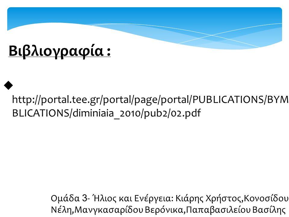 Βιβλιογραφία :  http://portal.tee.gr/portal/page/portal/PUBLICATIONS/BYMONTHLY_PU BLICATIONS/diminiaia_2010/pub2/02.pdf Ομάδα 3 - Ήλιος και Ενέργεια: Κιάρης Χρήστος,Κονοσίδου Νέλη,Μανγκασαρίδου Βερόνικα,Παπαβασιλείου Βασίλης