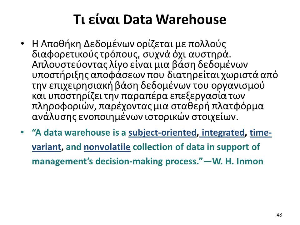 48 Τι είναι Data Warehouse Η Αποθήκη Δεδομένων ορίζεται με πολλούς διαφορετικούς τρόπους, συχνά όχι αυστηρά. Απλουστεύοντας λίγο είναι μια βάση δεδομέ